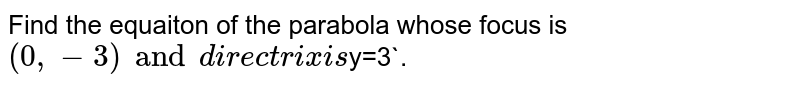 Find the equaiton of the parabola whose focus is `(0, -3) and directrix is `y=3`.