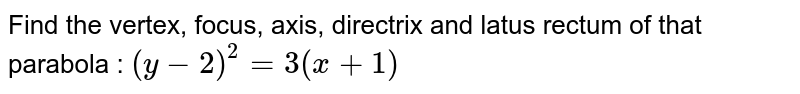 Find the vertex, focus, axis, directrix and latus rectum of that parabola : `(y-2)^2 = 3 (x+1)`