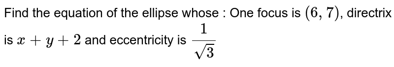 Find the equation of the ellipse whose : One focus is `(6, 7)`, directrix is `x + y + 2` and eccentricity is `1/sqrt(3)`
