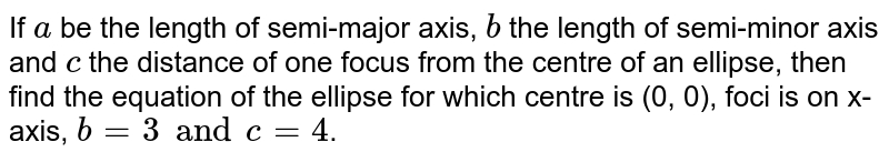 If `a` be the length of semi-major axis, `b` the length of semi-minor axis and `c` the distance of one focus from the centre of an ellipse, then find the equation of the ellipse for which centre is (0, 0), foci is on x-axis, `b=3 and c = 4`.