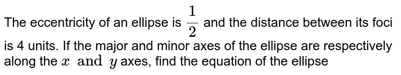 The eccentricity of an ellipse is `1/2` and the distance between its foci is 4 units. If the major and minor axes of the ellipse are respectively along the `x and y` axes, find the equation of the ellipse