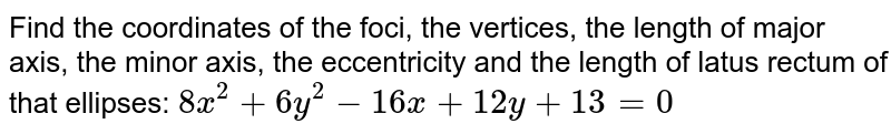 Find the coordinates of the foci, the vertices, the length of major axis, the minor axis, the eccentricity and the length of latus rectum of that ellipses: `8x^2 + 6y^2 - 16x + 12y + 13 = 0`