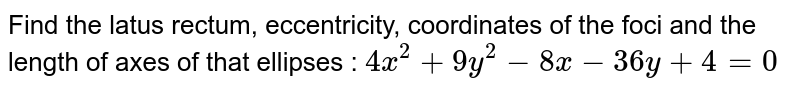 Find the latus rectum, eccentricity, coordinates of the foci and the length of axes of that ellipses : `4x^2 + 9y^2 - 8x - 36y + 4 =0`