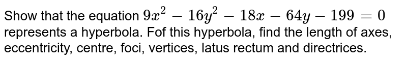 Show that the equation `9x^2 - 16y^2 - 18x-64y-199=0` represents a hyperbola. Fof this hyperbola, find the length of axes, eccentricity, centre, foci, vertices, latus rectum and directrices.