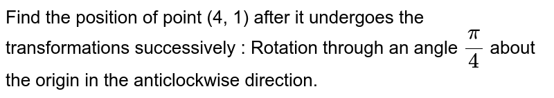 Find the position of point (4, 1) after it undergoes the transformations successively : Rotation through an angle `pi/4` about the origin in the anticlockwise direction.
