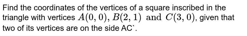 Find the coordinates of the vertices of a square inscribed in the triangle with vertices `A(0, 0), B (2, 1) and C(3, 0)`, given that two of its vertices are on the side AC`.