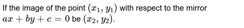If the image of the point `(x_1, y_1)` with respect to the mirror `ax+by+c=0` be `(x_2 , y_2)`.