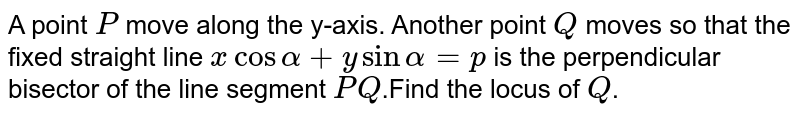 A point `P` move along the y-axis. Another point `Q` moves so that the fixed straight line `x cos alpha +y sin alpha = p` is the perpendicular bisector of the line segment `PQ`.Find the locus of `Q`.