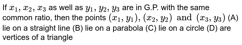 If `x_1, x_2, x_3` as well as `y_1, y_2, y_3` are in G.P. with the same common ratio, then the points `(x_1, y_1), (x_2, y_2) and (x_3, y_3)` (A) lie on a straight line (B) lie on a parabola (C) lie on a circle (D) are vertices of a triangle