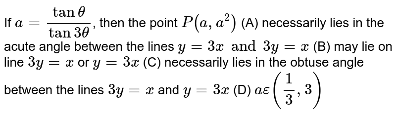 If `a= (tan theta)/(tan 3theta)`, then the point `P(a, a^2)` (A) necessarily lies in the acute angle between the lines `y=3x and 3y=x` (B) may lie on line `3y=x` or `y=3x` (C) necessarily lies in the obtuse angle between the lines `3y=x` and `y=3x` (D) `aepsilon (1/3, 3)`