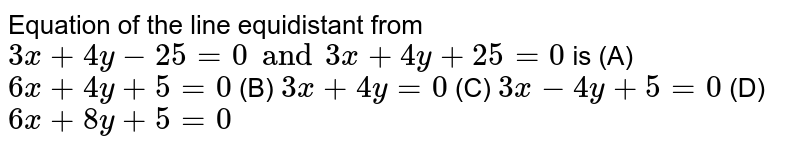 Equation of the line equidistant from `3x+4y-25=0 and 3x+4y+25=0` is (A) `6x+4y+5=0` (B) `3x+4y=0` (C) `3x-4y+5=0` (D) `6x+8y+5=0`