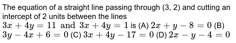 The equation of a straight line passing through (3, 2) and cutting an intercept of 2 units between the lines `3x+4y=11 and 3x+4y=1` is (A) `2x+y-8=0` (B) `3y-4x+6=0` (C) `3x+4y-17=0` (D) `2x-y-4=0`