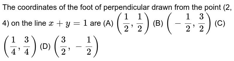 The coordinates of the foot of perpendicular drawn from the point (2, 4) on the line `x+y=1` are (A) `(1/2, 1/2)` (B) `(- 1/2, 3/2)` (C) `(1/4, 3/4)` (D) `(3/2, - 1/2)`