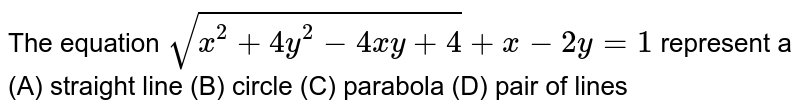 The equation `sqrt(x^2 + 4y^2 - 4xy+4) +x-2y=1` represent a (A) straight line (B) circle (C) parabola (D) pair of lines