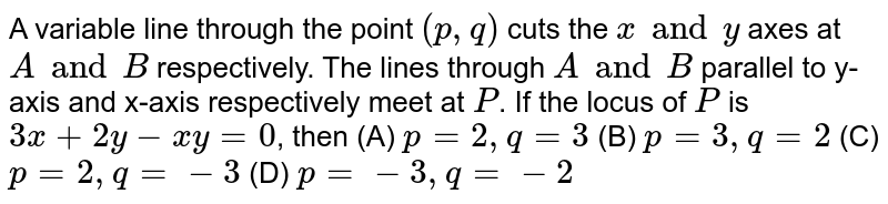 A variable line through the point `(p, q)` cuts the `x and y` axes at `A and B` respectively. The lines through `A and B` parallel to y-axis and x-axis respectively meet at `P`. If the locus of `P` is `3x+2y-xy=0`, then (A) `p=2, q=3` (B) `p=3, q=2` (C) `p=2, q=-3` (D) `p=-3, q=-2`