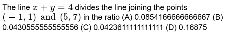 The line `x+y=4` divides the line joining the points `(-1, 1) and (5, 7)` in the ratio (A) 0.0854166666666667 (B) 0.0430555555555556 (C) 0.0423611111111111 (D) 0.16875