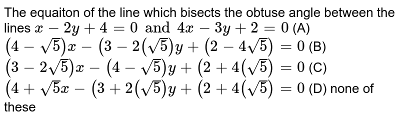 The equaiton of the line which bisects the obtuse angle between the lines `x-2y+4=0 and 4x-3y+2=0` (A) `(4-sqrt(5))x-(3-2(sqrt(5)) y+ (2-4sqrt(5))=0` (B) `(3-2sqrt(5)) x- (4-sqrt(5))y+ (2+4(sqrt(5))=0` (C) `(4+sqrt(5)x-(3+2(sqrt(5))y+ (2+4(sqrt(5))=0` (D) none of these