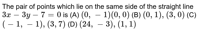 The pair of points which lie on the same side of the straight line `3x-3y-7=0` is (A) `(0, -1) (0,0)` (B) `(0, 1), (3, 0)` (C) `(-1, -1), (3, 7)` (D) `(24, -3), (1, 1)`