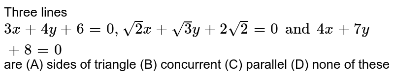 Three lines `3x+4y+6=0, sqrt(2) x + sqrt(3) y + 2sqrt(2)=0 and 4x+7y+8=0` are (A) sides of triangle (B) concurrent (C) parallel (D) none of these