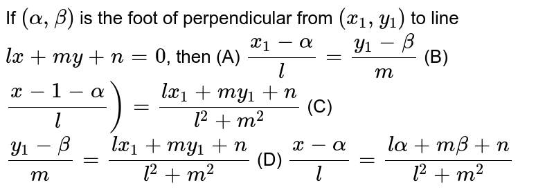 If `(alpha, beta)` is the foot of perpendicular from `(x_1, y_1)` to line `lx+my+n=0`, then (A) `(x_1 - alpha)/l = (y_1 - beta)/m` (B) `(x-1 - alpha)/l) = (lx_1 + my_1 + n)/(l^2+m^2)` (C) `(y_1 - beta)/m = (lx_1 + my_1 +n)/(l^2 +m^2)` (D) `(x-alpha)/l = (lalpha+mbeta+n)/(l^2+m^2)`