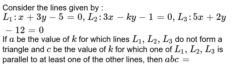 Consider the lines given by : `L_1 : x+3y-5=0, L_2 : 3x-ky-1=0, L_3 : 5x+2y-12=0` If `a` be the value of `k` for which lines `L_1, L_2, L_3` do not form a triangle and `c` be the value of `k` for which one of `L_1, L_2, L_3` is parallel to at least one of the other lines, then `abc=`