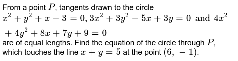 From a point `P`, tangents drawn to the circle `x^2 + y^2 + x-3=0, 3x^2 + 3y^2 - 5x+3y=0 and 4x^2 + 4y^2 + 8x+7y+9=0` are of equal lengths. Find the equation of the circle through `P`, which touches the line `x+y=5` at the point `(6, -1)`.