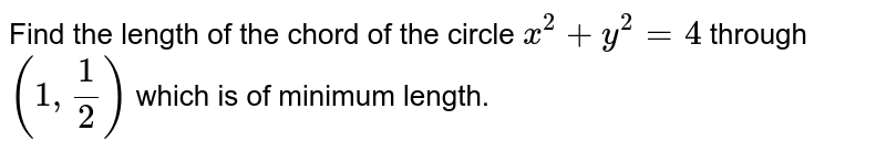 Find the length of the chord of the circle `x^2 + y^2 =4` through `(1, 1/2)` which is of minimum length.