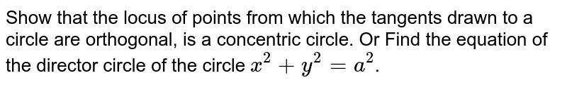 Show that the locus of points from which the tangents drawn to a circle are orthogonal, is a concentric circle. Or Find the equation of the director circle of the circle `x^2 + y^2 = a^2`.