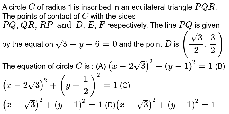 A circle `C` of radius 1 is inscribed in an equilateral triangle `PQR`. The points of contact of `C` with the sides `PQ, QR, RP and D, E, F` respectively. The line `PQ` is given by the equation `sqrt(3) +y-6=0` and the point `D` is `((sqrt(3))/(2), 3/2)` The equation of circle `C` is : (A) `(x-2sqrt(3))^2 + (y-1)^2 = 1` (B) `(x-2sqrt(3))^2 + (y+1/2)^2 = 1` (C) `(x-sqrt(3))^2 + (y+1)^2 = 1` (D)` (x-sqrt(3))^2 + (y-1)^2 =1`