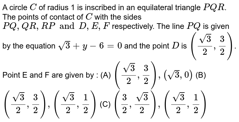 A circle `C` of radius 1 is inscribed in an equilateral triangle `PQR`. The points of contact of `C` with the sides `PQ, QR, RP and D, E, F` respectively. The line `PQ` is given by the equation `sqrt(3) +y-6=0` and the point `D` is `((sqrt(3))/(2), 3/2)`. Point E and F are given by : (A) `(sqrt(3)/2, 3/2), (sqrt(3), 0)` (B) `(sqrt(3)/2, 3/2), (sqrt(3)/2, 1/2)` (C) `(3/2, sqrt(3)/2), (sqrt(3)/2, 1/2)`