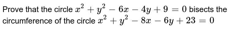 Prove that the circle `x^2 + y^2-6x-4y+9=0` bisects the circumference of the circle `x^2 + y^2 - 8x-6y+23=0`