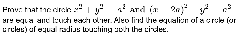 Prove that the circle `x^2 + y^2 =a^2 and (x-2a)^2 + y^2 = a^2` are equal and touch each other. Also find the equation of a circle (or circles) of equal radius touching both the circles.