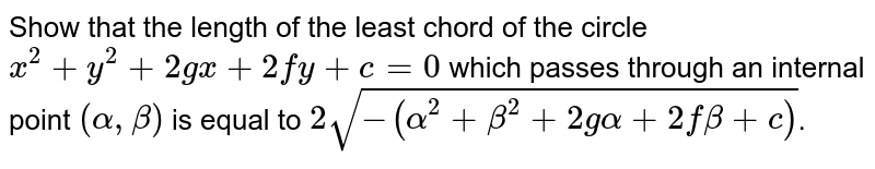 Show that the length of the least chord of the circle `x^2+y^2+2gx+2fy+c=0` which passes through an internal point `(alpha, beta)`  is equal to `2sqrt(-(alpha^2+beta^2+2galpha+2fbeta+c))`.