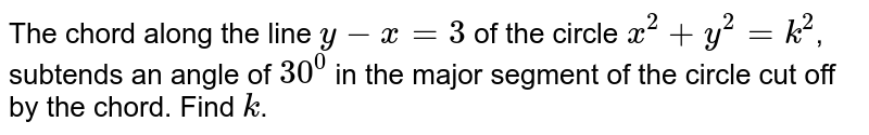 The chord along the line `y-x=3` of the circle `x^2 + y^2 = k^2`, subtends an angle of `30^0` in the major segment of the circle cut off by the chord. Find `k`.
