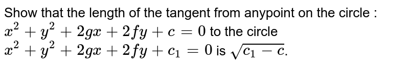 Show that the length of the tangent from anypoint on the circle : `x^2 + y^2 + 2gx+2fy+c=0` to the circle `x^2+y^2+2gx+2fy+c_1 = 0` is `sqrt(c_1 -c)`.