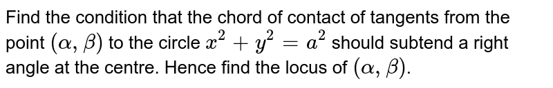 Find the condition that the chord of contact of tangents from the point `(alpha, beta)` to the circle `x^2 + y^2 = a^2` should subtend a right angle at the centre. Hence find the locus of `(alpha, beta)`.