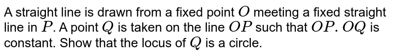 A straight line is drawn from a fixed point `O` meeting a fixed straight line in `P`. A  point `Q` is taken on the line  `OP` such that `OP.OQ` is constant. Show that the locus of `Q` is a circle.