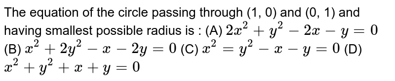 The equation of the circle passing through (1, 0) and (0, 1) and having smallest possible radius is : (A) `2x^2 + y^2 - 2x-y=0` (B) `x^2 + 2y^2 - x - 2y = 0` (C) `x^2 = y^2 - x - y = 0` (D) `x^2 + y^2 + x + y = 0`