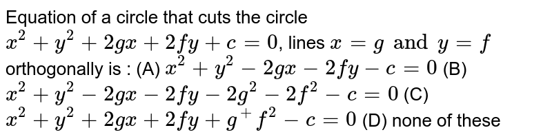Equation of a circle that cuts the circle `x^2 + y^2 + 2gx + 2fy + c = 0`, lines `x=g and y=f` orthogonally is : (A) `x^2 + y^2 - 2gx - 2fy - c = 0` (B) `x^2 + y^2 - 2gx - 2fy - 2g^2 - 2f^2 - c =0` (C) `x^2 + y^2 + 2gx + 2fy + g^ + f^2 - c = 0` (D) none of these