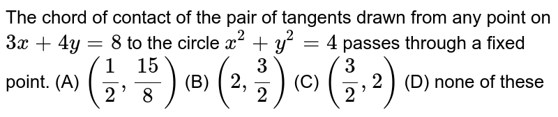 The chord of contact of the pair of tangents drawn from any point on `3x+4y=8` to the circle `x^2 + y^2 = 4` passes through a fixed point. (A) `(1/2, 15/8)` (B) `(2, 3/2)` (C) `(3/2, 2)` (D) none of these