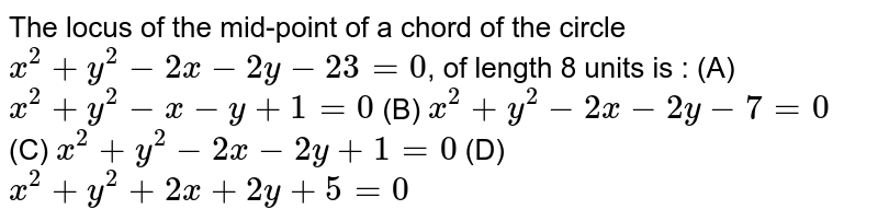 The locus of the mid-point of a chord of the circle `x^2 + y^2 -2x - 2y - 23=0`, of length 8 units is : (A) `x^2 + y^2 - x - y + 1 =0` (B) `x^2 + y^2 - 2x - 2y - 7 = 0` (C) `x^2 + y^2 - 2x - 2y + 1 = 0` (D) `x^2 + y^2 + 2x + 2y + 5 = 0`