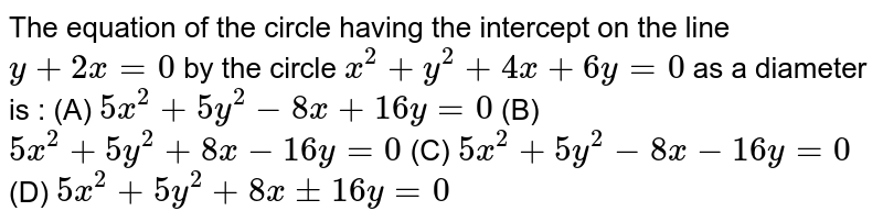The equation of the circle having the intercept on the line `y+2x=0` by the circle `x^2 + y^2 + 4x + 6y = 0` as a diameter is : (A) `5x^2 + 5y^2 - 8x + 16y =0` (B) `5x^2 + 5y^2 + 8x - 16y =0` (C) `5x^2 + 5y^2 - 8x - 16y =0` (D) `5x^2 + 5y^2 + 8x+- 16y =0`