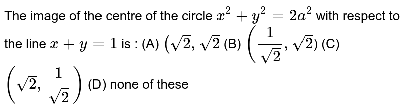 The image of the centre of the circle `x^2 + y^2 = 2a^2` with respect to the line `x + y = 1` is : (A) `(sqrt(2), sqrt(2)` (B) `(1/sqrt(2) , sqrt(2)`) (C) `(sqrt(2), 1/sqrt(2))` (D) none of these