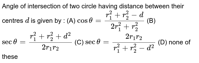 Angle of intersection of two circle having distance between their centres `d` is given by : (A) `cos theta = (r_1^2 + r_2^2 - d)/(2r_1^2 + r_2^2)` (B) `sec theta = (r_1^2 + r_2^2 + d^2)/(2r_1 r_2)` (C) `sec theta = (2r_1 r_2)/(r_1^2 + r_2^2 - d^2` (D) none of these