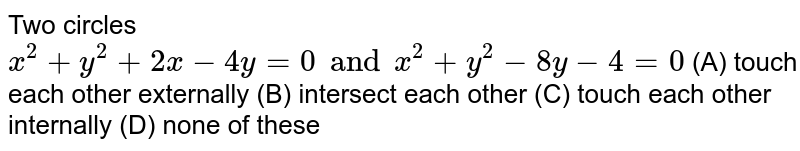 Two circles `x^2 + y^2 + 2x-4y=0 and x^2 + y^2 - 8y - 4 = 0` (A) touch each other externally (B) intersect each other (C) touch each other internally (D) none of these