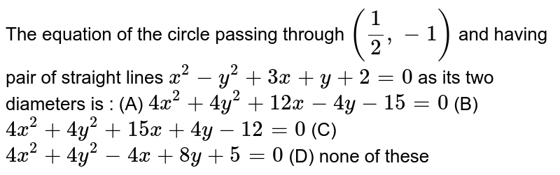 The equation of the circle passing through `(1/2, -1)` and having pair of straight lines `x^2 - y^2 + 3x + y + 2 = 0` as its two diameters is : (A) `4x^2 + 4y^2 + 12x - 4y - 15 = 0` (B) `4x^2 + 4y^2 + 15x + 4y - 12 = 0` (C) `4x^2 + 4y^2 - 4x + 8y + 5 = 0` (D) none of these