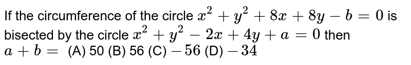 If the circumference of the circle `x^2 + y^2 + 8x + 8y - b = 0` is bisected by the circle `x^2 + y^2 - 2x + 4y + a = 0` then `a+b=` (A) 50 (B) 56 (C) `-56` (D) `-34`