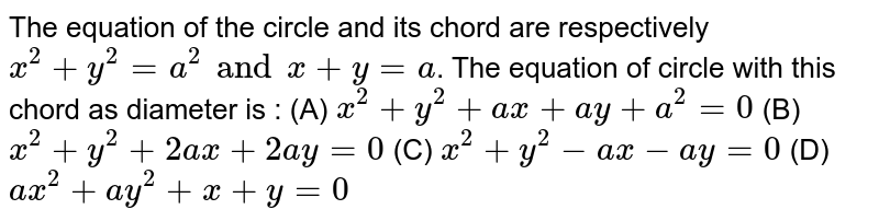 The equation of the circle and its chord are respectively `x^2 + y^2 = a^2 and x + y = a`. The equation of circle with this chord as diameter is : (A) `x^2 + y^2 + ax + ay + a^2 = 0` (B) `x^2 + y^2 + 2ax + 2ay = 0` (C) `x^2 + y^2 - ax - ay = 0` (D) `ax^2 + ay^2 + x + y = 0`