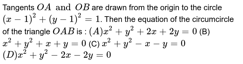 Tangents `OA and OB` are drawn from the origin to the circle `(x-1)^2 + (y-1)^2 = 1`. Then the equation of the circumcircle of the triangle `OAB` is : `(A) x^2 + y^2 + 2x + 2y = 0` (B) `x^2 + y^2 + x + y = 0` (C) `x^2 + y^2 - x - y = 0` `(D) x^2+ y^2 - 2x - 2y = 0`