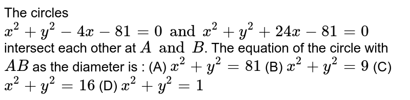The circles `x^2 + y^2 - 4x - 81 =0 and x^2 + y^2 + 24x - 81=0` intersect each other at `A and B`. The equation of the circle with `AB` as the diameter is : (A) `x^2 + y^2 = 81` (B) `x^2 + y^2 = 9` (C) `x^2 + y^2 = 16` (D) `x^2 + y^2 = 1`